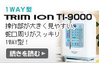 TRIM ION TI-9000:大きく見やすい操作パネルで使い易く、メンテナンスも楽な1way型!!【続きを読む】